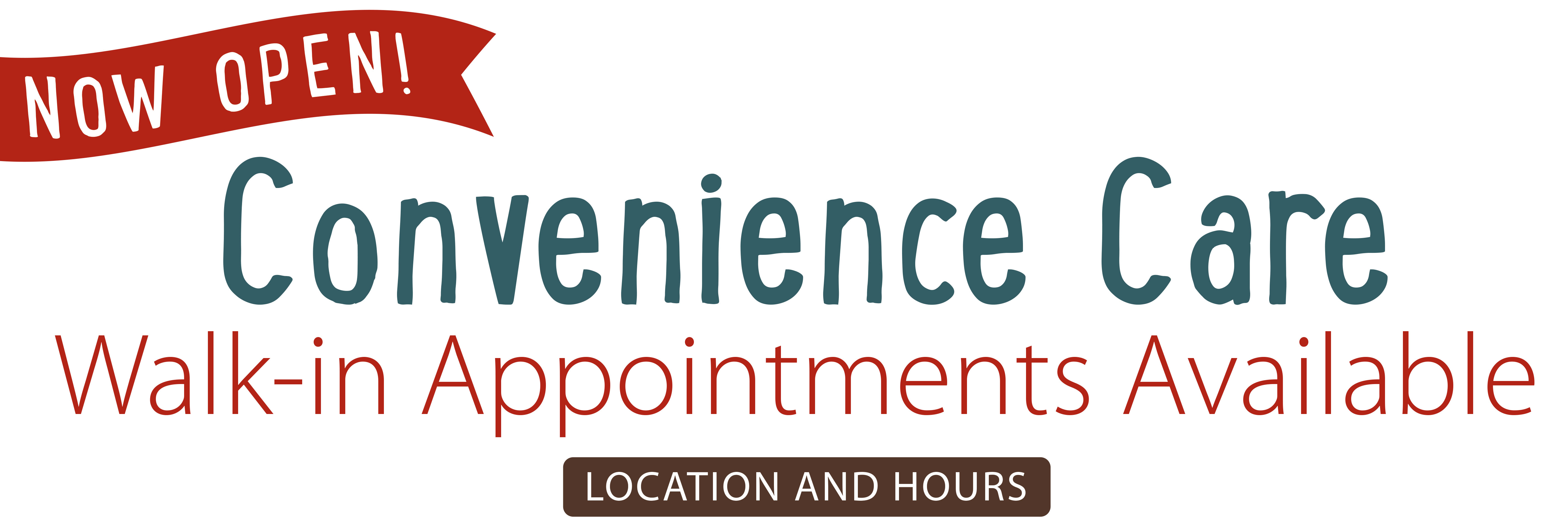 Now Open! Convenience Care with walk-in appointments available
